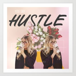 You say HUSTLE I say Art Print