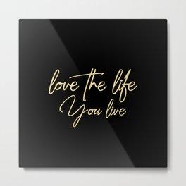 Love the life you live - Gold on Black Metal Print