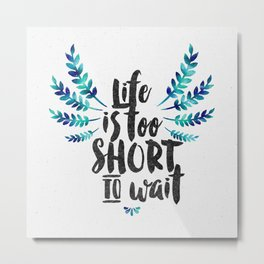Life's too short to wait  Metal Print