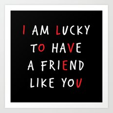 I am lucky to have a friend like you Art Print