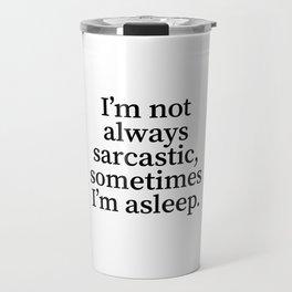 I'm Not Always Sarcastic, Sometimes I'm Asleep. Travel Mug
