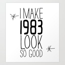 I MAKE 1983 LOOK SO GOOD #kirovair #minimal #design #fun #birthday #1983 #vintage #retro #home #deco Art Print