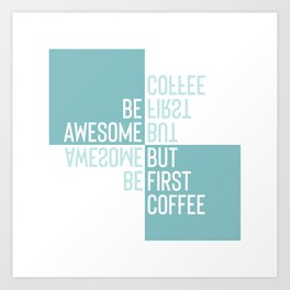 BE AWESOME - BUT FIRST COFFEE | turquoise Art Print