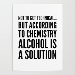 NOT TO GET TECHNICAL BUT ACCORDING TO CHEMISTRY ALCOHOL IS A SOLUTION Poster