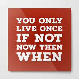 You Only Live Once If Not Now Then When Metal Print