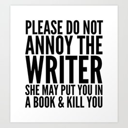 Please do not annoy the writer. She may put you in a book and kill you. Kunstdrucke