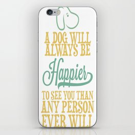 A Dog Will Always Be Happier To See You Than Any Person Ever Wil iPhone Skin