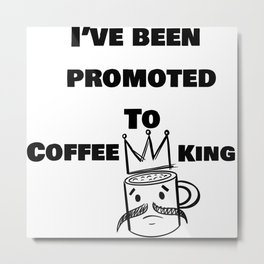 Ive Been Promoted to Coffee King Metal Print