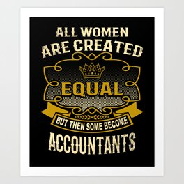 All Women Are Created Equal But Then Some Become Accountants Art Print