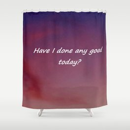 Have I done any good today? Shower Curtain