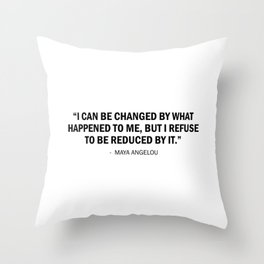 I can be changed by what happens to me. But I refuse to be reduced by it. - Maya Angelou Throw Pillow