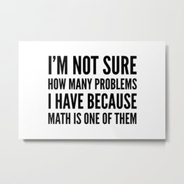 I'M NOT SURE HOW MANY PROBLEMS I HAVE BECAUSE MATH IS ONE OF THEM Metal Print