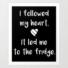Kitchen quote - I followed my heart, it led me to the fridge. Art Print