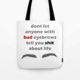 Don't let anyone with bad eyebrows tell you shit about life Tote Bag