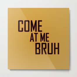 Come at me Bruh Tee Metal Print