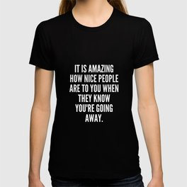 It is amazing how nice people are to you when they know you re going away T-shirt