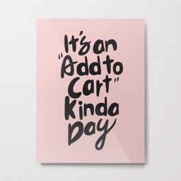 It's an add to cart kinda day art print, typography, quote Metal Print
