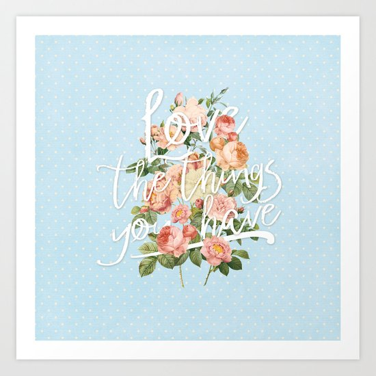 Love the things you have - flowers roses typography Art Print
