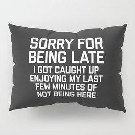 Sorry For Being Late Funny Quote Pillow Sham
