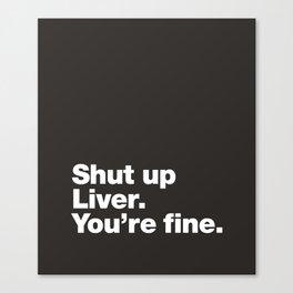 Shut up Liver. You're fine. Canvas Print
