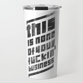 this is none of your f****n business Travel Mug