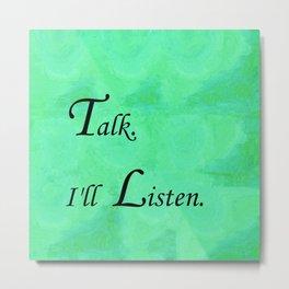 Talk. I'll Listen. Metal Print