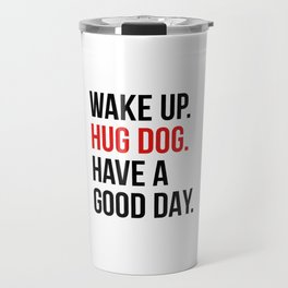 Wake Up, Hug Dog, Have a Good Day Travel Mug