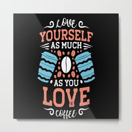 Love Yourself As Much As You Love coffee Metal Print