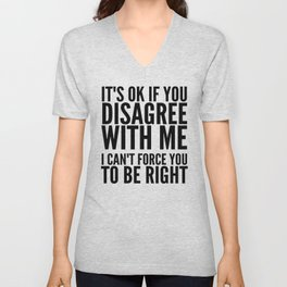 IT'S OK IF YOU DISAGREE WITH ME I CAN'T FORCE YOU TO BE RIGHT Unisex V-Neck