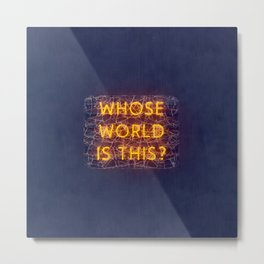 WHOSE WORLD IS THIS NEON Metal Print