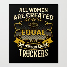 All Women Are Created Equal But Then Some Become Truckers Canvas Print