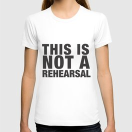 This Is Not A Rehearsal T-shirt