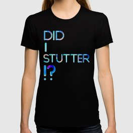 Did I Stutter?! T-shirt