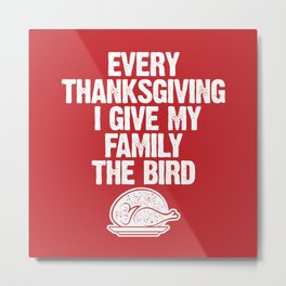 Every Thanksgiving I Give My Family The Bird Metal Print