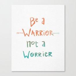 Be A Warrior, Not A Worrier Canvas Print