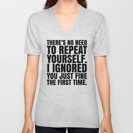 There's No Need To Repeat Yourself. I Ignored You Just Fine the First Time. Unisex V-Neck