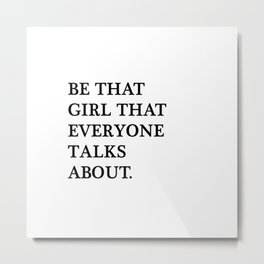 Be that girl that everyone talks about Metal Print