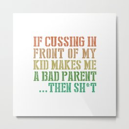 IF CUSSING IN FRONT OF MY KID MAKES ME A BAD PARENT...THEN SHIT Metal Print