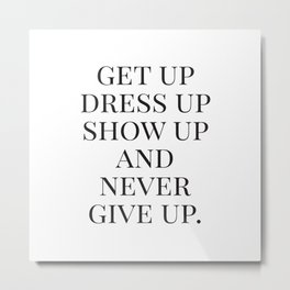 Get Up Dress Up Show Up and Never Give Up, Typography Quotes, Nursery Prints Girl, Minimal Art Metal Print
