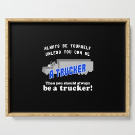 Always be yourself unless you can be a trucker Serving Tray