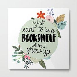 I Want To Be a Bookshelf Metal Print