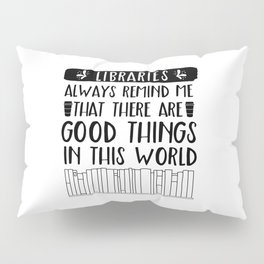 Libraries Always Remind Me That There is Good in this World Pillow Sham