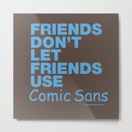 Friends Don't Let Friends Use Comic Sans Metal Print