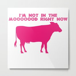I'm Not In The Mood Cow Saying Animal Love T-Shirt Metal Print