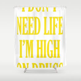 I don't need Life I'm High On Drugs Shower Curtain