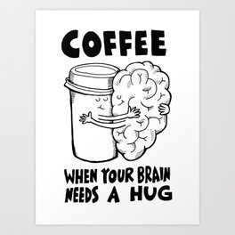 Coffee: When Your Brain Needs a Hug Art Print