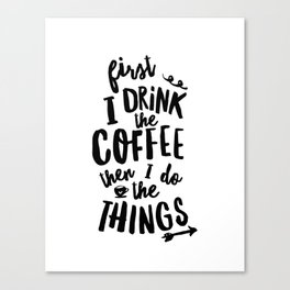 First I Drink the Coffee then I Do the Things black and white typography poster home wall decor Canvas Print
