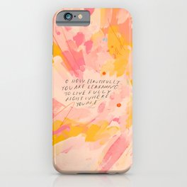 """O How Beautifully You Are Learning To Live Fully Right Where You Are."" iPhone Case"