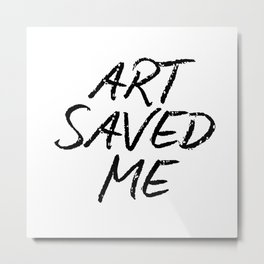 ART SAVED ME Metal Print