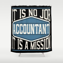 Accountant  - It Is No Job, It Is A Mission Shower Curtain